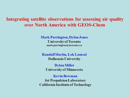 Integrating satellite observations for assessing air quality over North America with GEOS-Chem Mark Parrington, Dylan Jones University of Toronto
