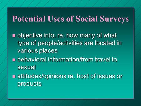 Potential Uses of Social Surveys n objective info. re. how many of what type of people/activities are located in various places n behavioral information/from.