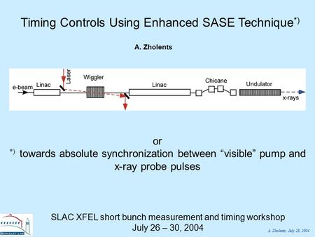 "A. Zholents, July 28, 2004 Timing Controls Using Enhanced SASE Technique *) A. Zholents or *) towards absolute synchronization between ""visible"" pump and."