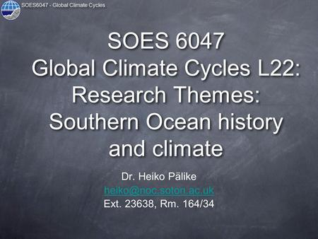 SOES6047 - Global Climate Cycles SOES 6047 Global Climate Cycles L22: Research Themes: Southern <strong>Ocean</strong> history and climate Dr. Heiko Pälike