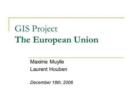 GIS Project The European Union Maxime Muylle Laurent Houben December 18th, 2006.