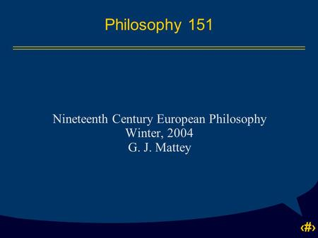 1 Philosophy 151 Nineteenth Century European Philosophy Winter, 2004 G. J. Mattey.