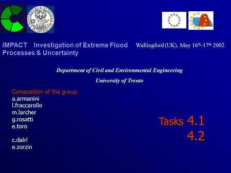 Tasks 4.1 4.2 Department of Civil and Environmental Engineering University of Trento Wallingford (UK), May 16 th -17 th 2002 IMPACT Investigation of Extreme.