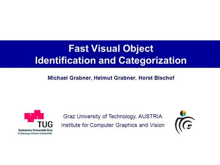Graz University of Technology, AUSTRIA Institute for Computer Graphics and Vision Fast Visual Object Identification and Categorization Michael Grabner,