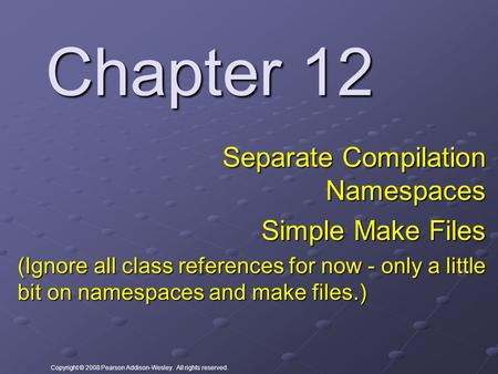 Copyright © 2008 Pearson Addison-Wesley. All rights reserved. Chapter 12 Separate Compilation Namespaces Simple Make Files (Ignore all class references.