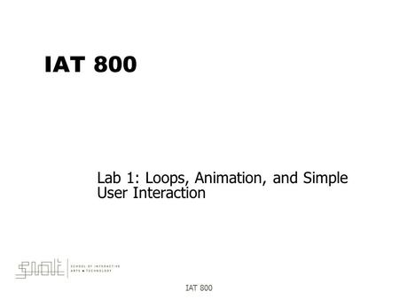 IAT 800 Lab 1: Loops, Animation, and Simple User Interaction.