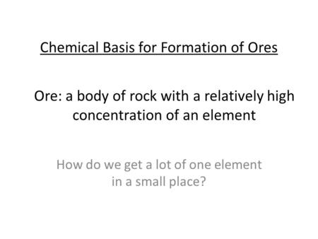 Chemical Basis for Formation of Ores How do we get a lot of one element in a small place? Ore: a body of rock with a relatively high concentration of an.