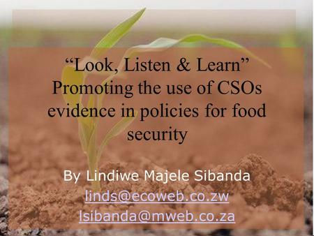 """Look, Listen & Learn"" Promoting the use of CSOs evidence in policies for food security By Lindiwe Majele Sibanda"