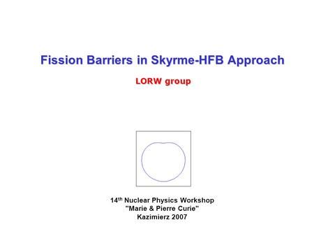 Fission Barriers in Skyrme-HFB Approach LORW group 14 th Nuclear Physics Workshop Marie & Pierre Curie Kazimierz 2007.