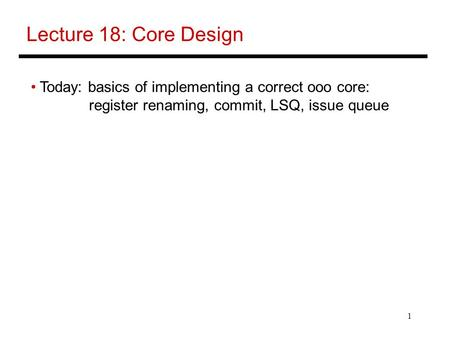 1 Lecture 18: Core Design Today: basics of implementing a correct ooo core: register renaming, commit, LSQ, issue queue.
