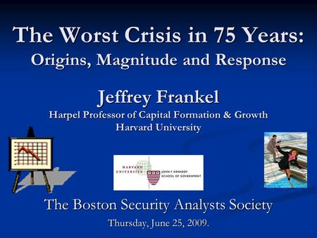 The Worst Crisis in 75 Years: Origins, Magnitude <strong>and</strong> Response Jeffrey Frankel Harpel Professor of Capital Formation & Growth Harvard University The Boston.