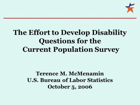 The Effort to Develop Disability Questions for the Current Population Survey Terence M. McMenamin U.S. Bureau of Labor Statistics October 5, 2006.
