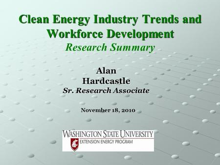 Clean Energy Industry Trends and Workforce Development Clean Energy Industry Trends and Workforce Development Research Summary November 18, 2010 AlanHardcastle.