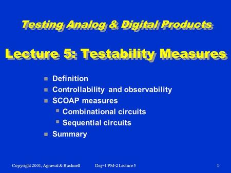 Copyright 2001, Agrawal & BushnellDay-1 PM-2 Lecture 51 Testing Analog & Digital Products Lecture 5: Testability Measures n Definition n Controllability.
