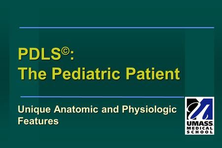 PDLS © : The Pediatric Patient Unique Anatomic and Physiologic Features.