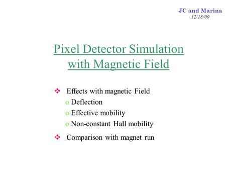 JC and Marina 12/18/00 Pixel Detector Simulation with Magnetic Field  Effects with magnetic Field o Deflection o Effective mobility o Non-constant Hall.