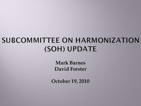 Mark Barnes David Forster October 19, 2010 SUBCOMMITTEE ON HARMONIZATION (SOH) UPDATE.
