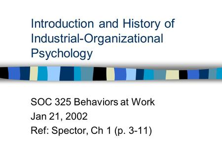 Introduction and History of Industrial-Organizational Psychology SOC 325 Behaviors at Work Jan 21, 2002 Ref: Spector, Ch 1 (p. 3-11)