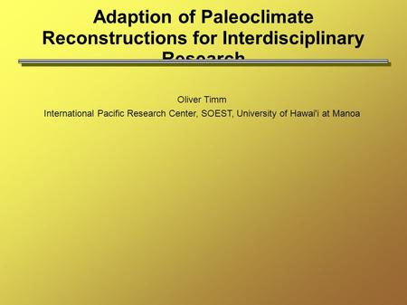 Adaption of Paleoclimate Reconstructions for Interdisciplinary Research Oliver Timm International Pacific Research Center, SOEST, University of Hawai'i.