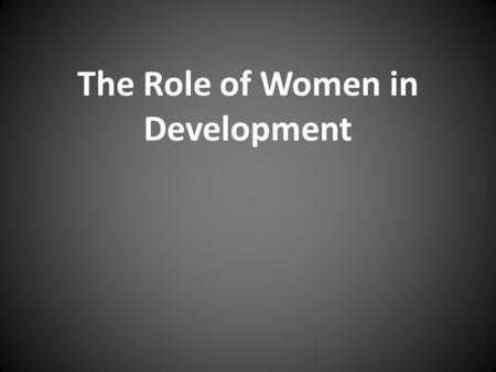 The Role of Women in Development. Capitalism and women What is Capitalism's effect on the role of women in the world? lose control of the means of production.