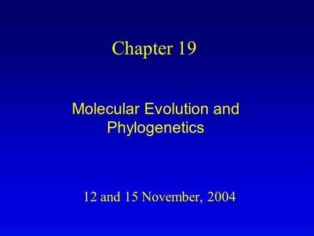 12 and 15 November, 2004 Chapter 19 Molecular Evolution and Phylogenetics.