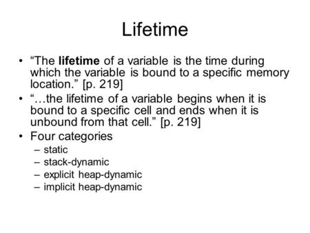 "Lifetime ""The lifetime of a variable is the time during which the variable is bound to a specific memory location."" [p. 219] ""…the lifetime of a variable."