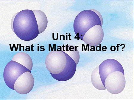 Unit 4: What is Matter Made of?