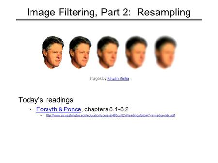Image Filtering, Part 2: Resampling Today's readings Forsyth & Ponce, chapters 8.1-8.2Forsyth & Ponce –http://www.cs.washington.edu/education/courses/490cv/02wi/readings/book-7-revised-a-indx.pdfhttp://www.cs.washington.edu/education/courses/490cv/02wi/re