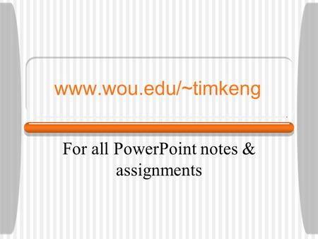 Www.wou.edu/~timkeng For all PowerPoint notes & assignments.