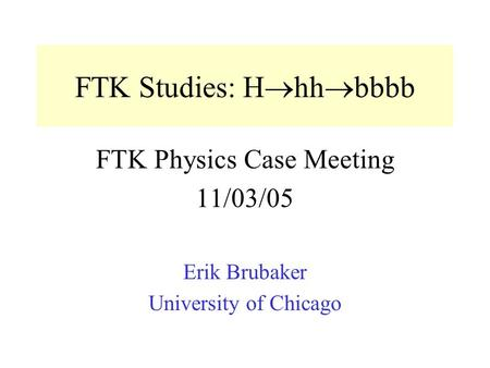FTK Studies: H  hh  bbbb FTK Physics Case Meeting 11/03/05 Erik Brubaker University of Chicago.