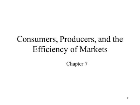 1 Consumers, Producers, and the Efficiency of Markets Chapter 7.