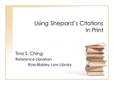Using Shepard's Citations In Print Tina S. Ching Reference Librarian Ross-Blakley Law Library.
