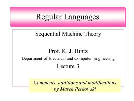 Regular Languages Sequential Machine Theory Prof. K. J. Hintz Department of Electrical and Computer Engineering Lecture 3 Comments, additions and modifications.