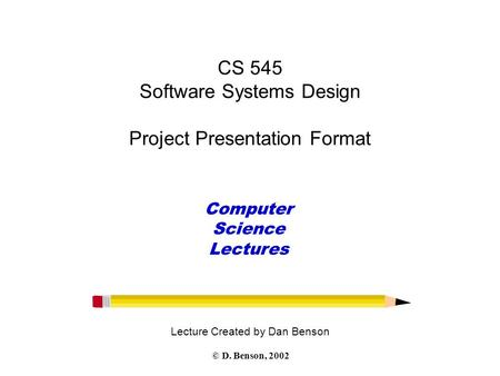 CS 545 Software Systems Design Project Presentation Format Lecture Created by Dan Benson Computer Science Lectures © D. Benson, 2002.