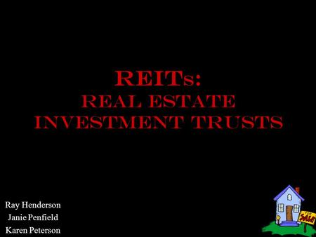 REIt S : REAL ESTATE INVESTMENT TRUSTS Ray Henderson Janie Penfield Karen Peterson.