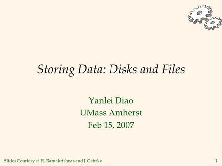 1 Storing Data: Disks and Files Yanlei Diao UMass Amherst Feb 15, 2007 Slides Courtesy of R. Ramakrishnan and J. Gehrke.