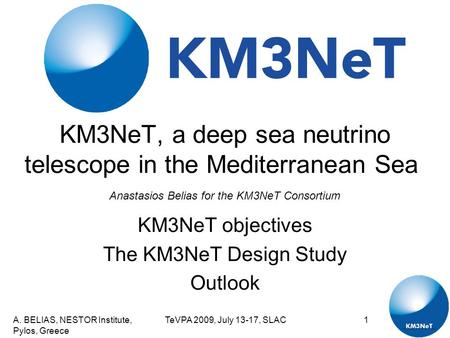 A. BELIAS, NESTOR Institute, Pylos, Greece TeVPA 2009, July 13-17, SLAC1 KM3NeT, a deep sea neutrino telescope in the Mediterranean Sea KM3NeT objectives.
