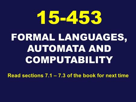 FORMAL LANGUAGES, AUTOMATA AND COMPUTABILITY 15-453 Read sections 7.1 – 7.3 of the book for next time.