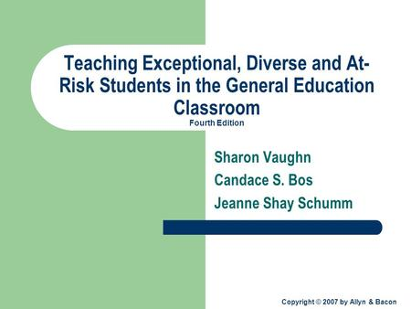 Copyright © 2007 by Allyn & Bacon Teaching Exceptional, Diverse and At- Risk Students in the General Education Classroom Fourth Edition Sharon Vaughn Candace.
