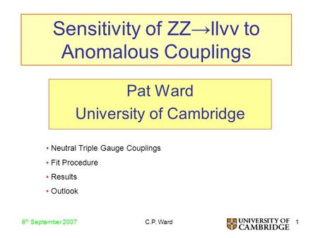 1 6 th September 2007 C.P. Ward Sensitivity of ZZ→llνν to Anomalous Couplings Pat Ward University of Cambridge Neutral Triple Gauge Couplings Fit Procedure.