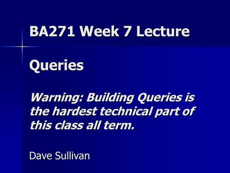 BA271 Week 7 Lecture Queries Warning: Building Queries is the hardest technical part of this class all term. Dave Sullivan.
