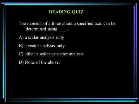 READING QUIZ The moment of a force about a specified axis can be determined using ___. A) a scalar analysis only B) a vector analysis only C) either a.