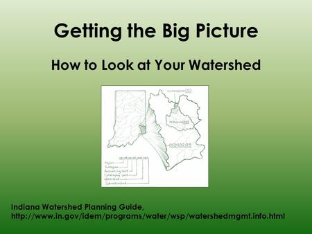 Getting the Big Picture How to Look at Your Watershed Indiana Watershed Planning Guide,