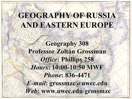 GEOGRAPHY OF RUSSIA AND EASTERN EUROPE Geography 308 Professor Zoltán Grossman Office: Phillips 258 Hours: 10:00-10:50 MWF Phone: 836-4471