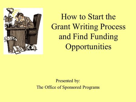 How to Start the Grant Writing Process and Find Funding Opportunities Presented by: The Office of Sponsored Programs.