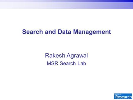 Search and Data Management Rakesh Agrawal MSR Search Lab.