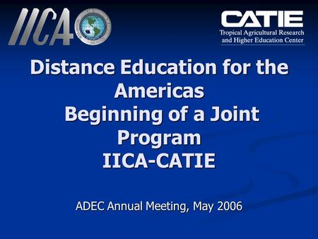 Distance Education for the Americas Beginning of a Joint Program IICA-CATIE ADEC Annual Meeting, May 2006.
