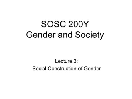 SOSC 200Y Gender and Society Lecture 3: Social Construction of Gender.