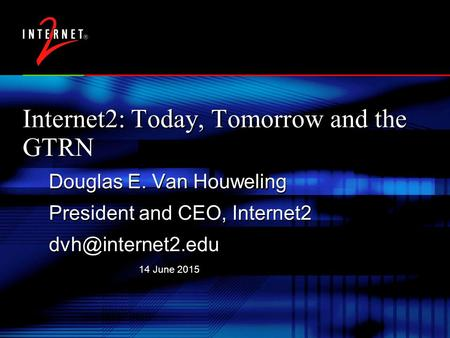 14 June 2015 Internet2: Today, Tomorrow and the GTRN Douglas E. Van Houweling President and CEO, Internet2 Douglas E. Van Houweling President.