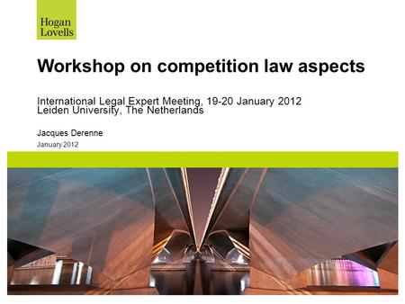 January 2012 Workshop on competition law aspects International Legal Expert Meeting, 19-20 January 2012 Leiden University, The Netherlands Jacques Derenne.